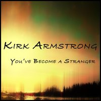 You've Become a Stranger — Kirk Armstrong