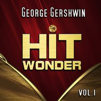 Hit Wonder: George Gershwin, Vol. 1 — Джордж Гершвин