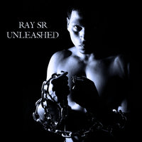 Unleashed — Ray Sr