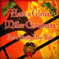 Have a Happy Glenn Miller Christmas and a Happy New Year - 101 Festive Classics — Glenn Miller