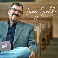 Give Me Jesus — Larry Cordle