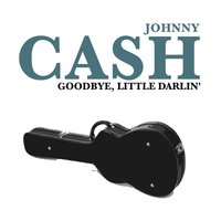 Goodbye, Little Darlin' — Johnny Cash, Johnny Cash & the Tennessee Two