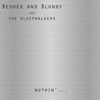Nuthin'... — Bedhed and Blondy and the Sleepwalkers