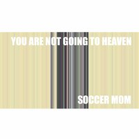 You Are Not Going to Heaven — Soccer Mom