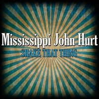 Shake That Thing — Mississippi John Hurt