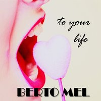 To Your Life — Berto Mel