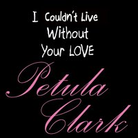 I Couldn't Live Without Your Love — Petula Clark