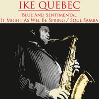 Blue And Sentimental / It Might As Well Be Spring/Soul Samba — Ike Quebec