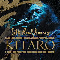 The Ultimate Kitaro Collection : Silk Road Journey — Kitaro