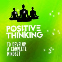 Positive Thinking to Develop a Complete Mindset — Positive Thinking: Music To Develop A Complete Meditation Mindset For Yoga, Deep Sleep