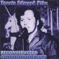 Reconstructed Coffeehouse Blues — Travis Edward Pike