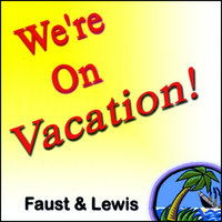 We're On Vacation — Faust & Lewis