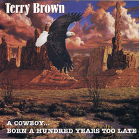 A Cowboy...Born a Hundred Years Too Late — Terry Brown