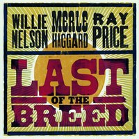 Last Of The Breed — Merle Haggard, Willie Nelson, Ray Price
