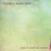 Can't Wait No More — Andrea Marchini