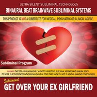 Get Over Your Ex Girlfriend — Binaural Beat Brainwave Subliminal Systems