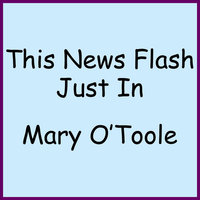 This News Flash Just In — Mary O'Toole