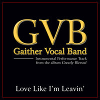 Love Like I'm Leavin' Performance Tracks — Gaither Vocal Band