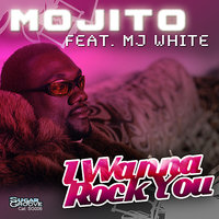 I Wanna Rock You (feat. MJ White) — Mojito, MJ White