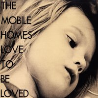 Love to Be Loved — The Mobile Homes