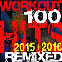 Workout 100 Hits Remixed 2015 + 2016 — Workout Remix Factory