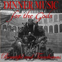 Beautiful and Treacherous — Dinner Music for the Gods