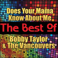Does Your Mama Know About Me - The Best of Bobby Taylor and the Vancouvers — Bobby Taylor And The Vancouvers