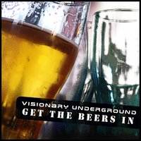 Get The Beers In — Visionary Underground