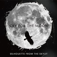 Cry For The Moon — SILHOUETTE FROM THE SKYLIT