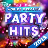 Worlds Greatest Party Hits 2013 - The Only Party Album You'll Ever Need! — Pop Party DJz