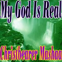 My God Is Real — Christbearer Mashaa