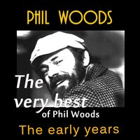 The Very Best of Phil Woods: The Early Years — Phil Woods