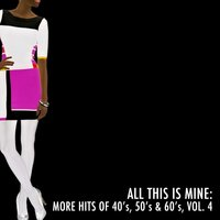 All This Is Mine: More Hits of 40's, 50's & 60's, Vol. 4 — сборник