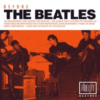Before the Beatles: 100 Recordings That Shaped the Beatles – the Songs They Listened to Growing up, Sometimes Incorporated into Their Repertoire, Even Borrowed from, Or Were Simply Inspired By…these Are the Roots of the Beatles — сборник