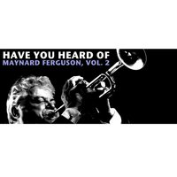 Have You Heard of Maynard Ferguson, Vol. 2 — Maynard Ferguson