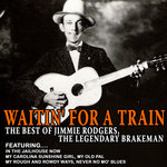 Waitin' For A Train - The Best Of Jimmie Rodgers, The Legendary Brakeman