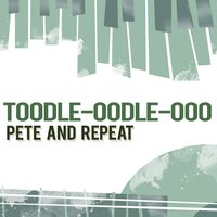 Toodle-Oodle-Ooo — Pete And Repeat