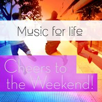 Music for Life: Cheers to the Weekend! — сборник