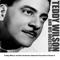 Teddy Wilson and His Orchestra Selected Favorites Volume 6 — Teddy Wilson And His Orchestra