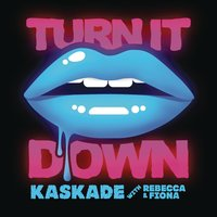 Turn It Down (with Rebecca & Fiona) — Kaskade