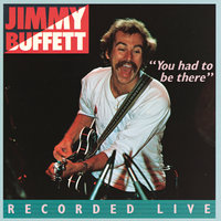 You Had To Be There: Recorded Live — Jimmy Buffett