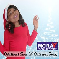 Christmas Time ( A Child Was Born) — Mo'ray God's Property