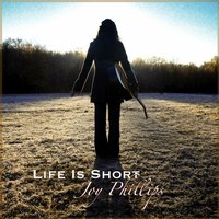 Life Is Short — Joy Phillips
