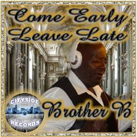 Come Early Leave Late — Brother B