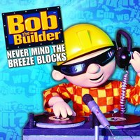 Never Mind The Breeze Blocks — Bob The Builder