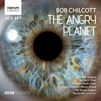Bob Chilcott: The Angry Planet — Bob Chilcott, BBC Singers, The Bach Choir, David Hill