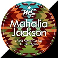 I Will Move On Up a Little Higher — Mahalia Jackson