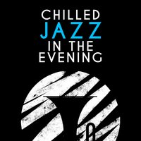 Chilled Jazz in the Evening — Chilled Jazz Masters, Light Jazz Academy, Evening Jazz, Chilled Jazz Masters|Evening Jazz|Light Jazz Academy