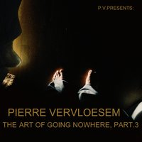 The Art of Going Nowhere, Pt. 3 — Pierre Vervloesem