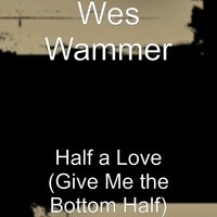 Half a Love (Give Me the Bottom Half) — Wes Wammer